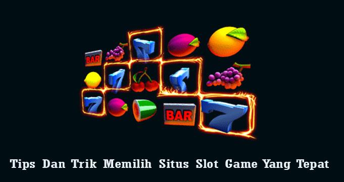 Tips Dan Trik Memilih Situs Slot Game Yang Tepat